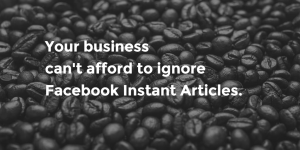 You can't ignore Facebook Instant Articles